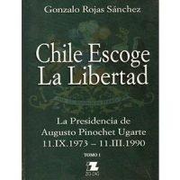 Chile escoge la libertad. La presidencia de Augusto Pinochet Ugarte. Tomo 1