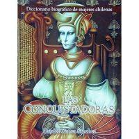 Las conquistadoras. Diccionario biográfico de mujeres chilenas