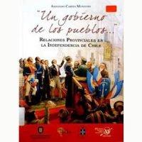 """""""Un gobierno de los pueblos ..."""". Relaciones provinciales en la Independencia de Chile"""